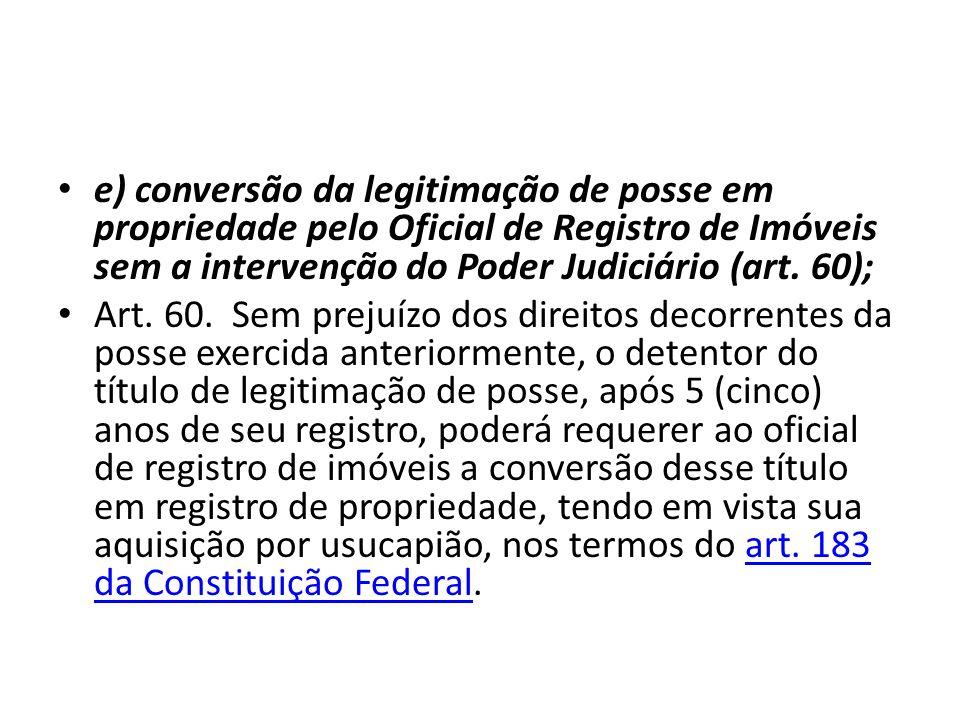 e) conversão da legitimação de posse em propriedade pelo Oficial de Registro de Imóveis sem a intervenção do Poder Judiciário (art. 60);