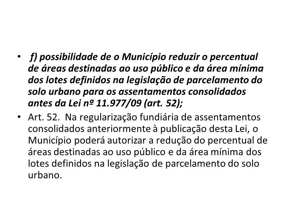 f) possibilidade de o Município reduzir o percentual de áreas destinadas ao uso público e da área mínima dos lotes definidos na legislação de parcelamento do solo urbano para os assentamentos consolidados antes da Lei nº 11.977/09 (art. 52);