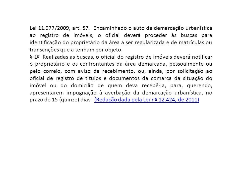 Lei 11.977/2009, art. 57. Encaminhado o auto de demarcação urbanística ao registro de imóveis, o oficial deverá proceder às buscas para identificação do proprietário da área a ser regularizada e de matrículas ou transcrições que a tenham por objeto.