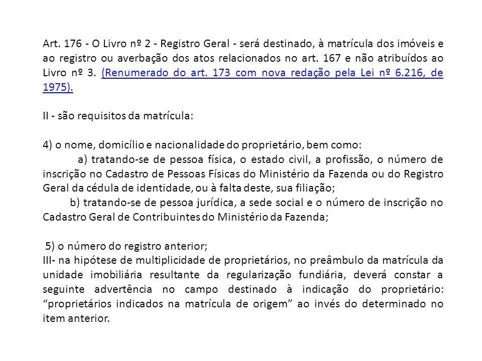 Art. 176 - O Livro nº 2 - Registro Geral - será destinado, à matrícula dos imóveis e ao registro ou averbação dos atos relacionados no art. 167 e não atribuídos ao Livro nº 3. (Renumerado do art. 173 com nova redação pela Lei nº 6.216, de 1975).