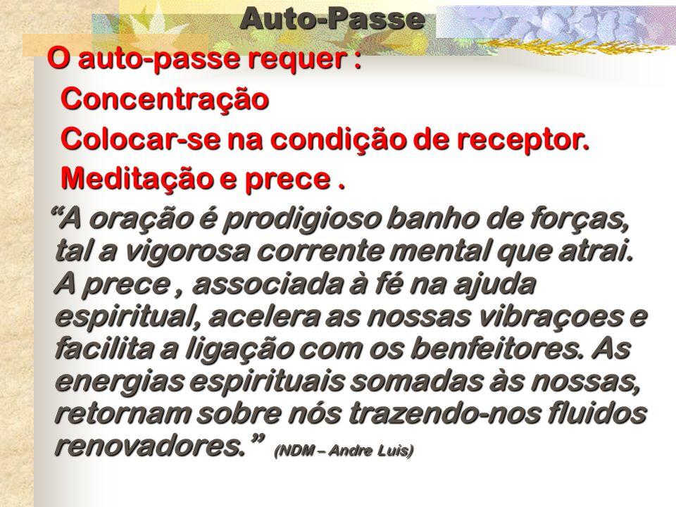 Auto-Passe O auto-passe requer : Concentração. Colocar-se na condição de receptor. Meditação e prece .