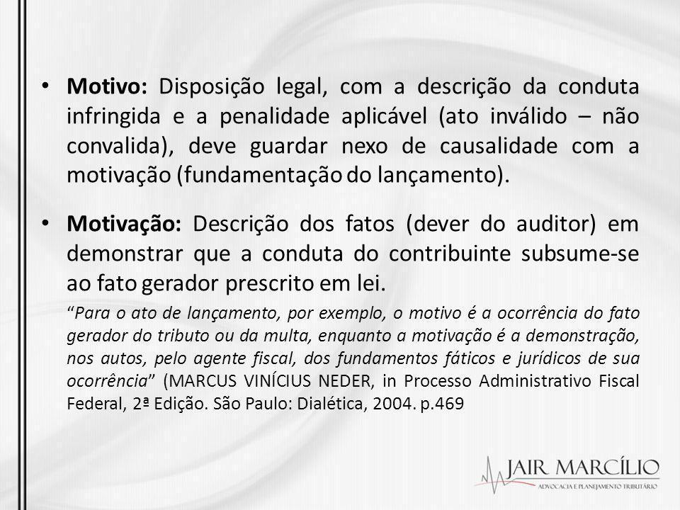 Motivo: Disposição legal, com a descrição da conduta infringida e a penalidade aplicável (ato inválido – não convalida), deve guardar nexo de causalidade com a motivação (fundamentação do lançamento).