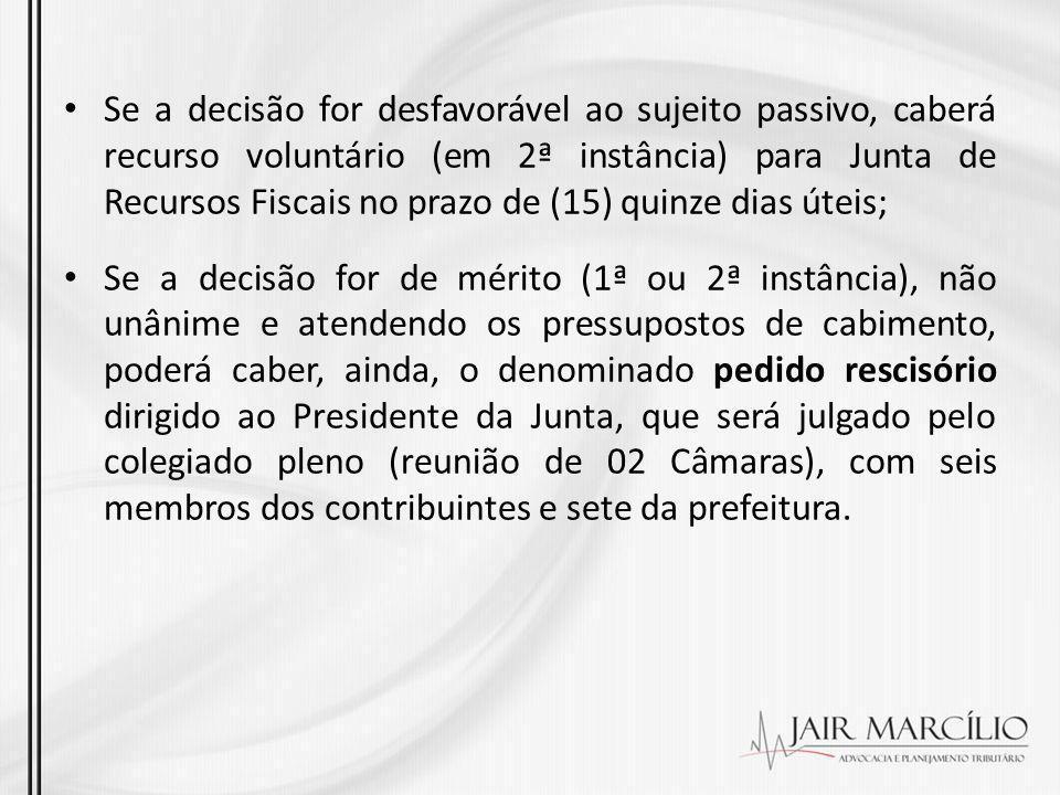 Se a decisão for desfavorável ao sujeito passivo, caberá recurso voluntário (em 2ª instância) para Junta de Recursos Fiscais no prazo de (15) quinze dias úteis;