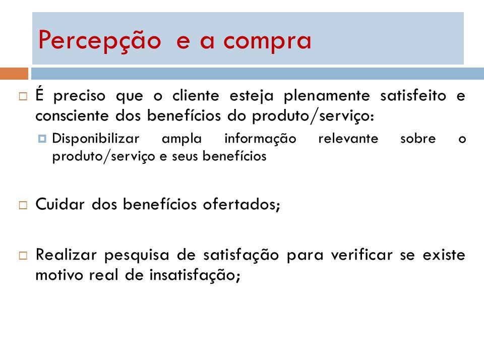 Percepção e a compra É preciso que o cliente esteja plenamente satisfeito e consciente dos benefícios do produto/serviço: