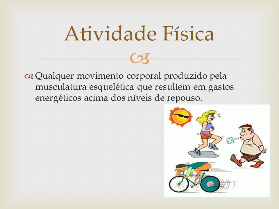 Atividade Física Qualquer movimento corporal produzido pela musculatura esquelética que resultem em gastos energéticos acima dos níveis de repouso.
