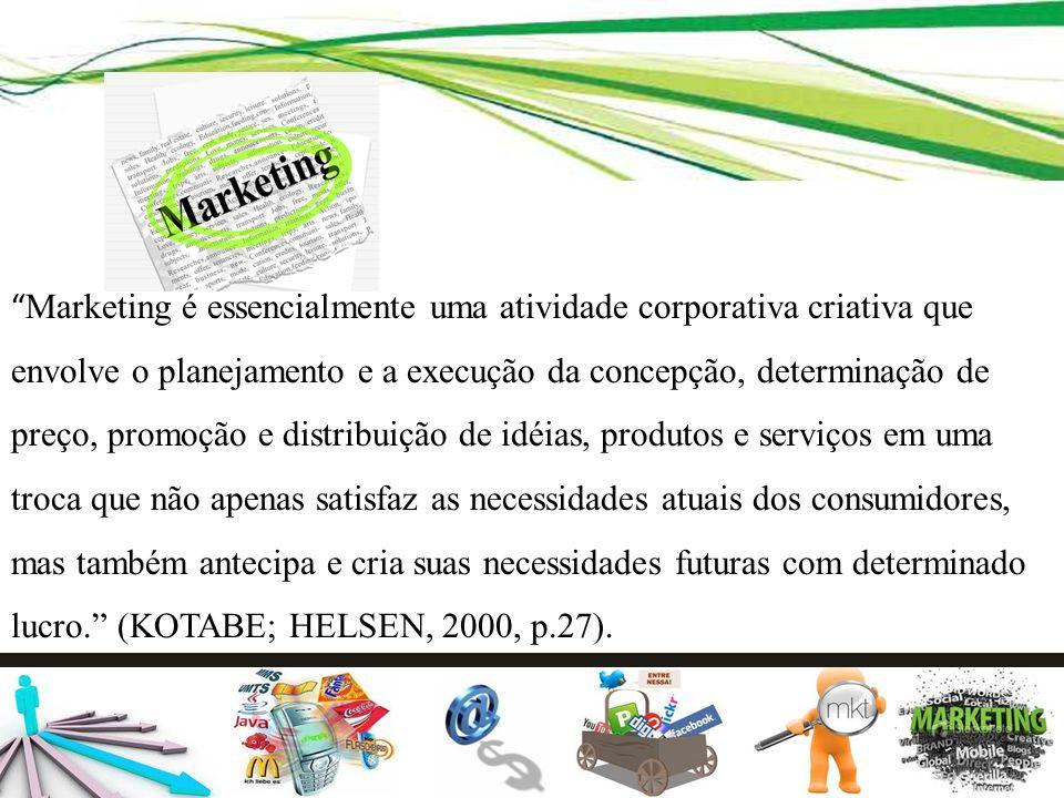 Marketing é essencialmente uma atividade corporativa criativa que envolve o planejamento e a execução da concepção, determinação de preço, promoção e distribuição de idéias, produtos e serviços em uma troca que não apenas satisfaz as necessidades atuais dos consumidores, mas também antecipa e cria suas necessidades futuras com determinado lucro. (KOTABE; HELSEN, 2000, p.27).