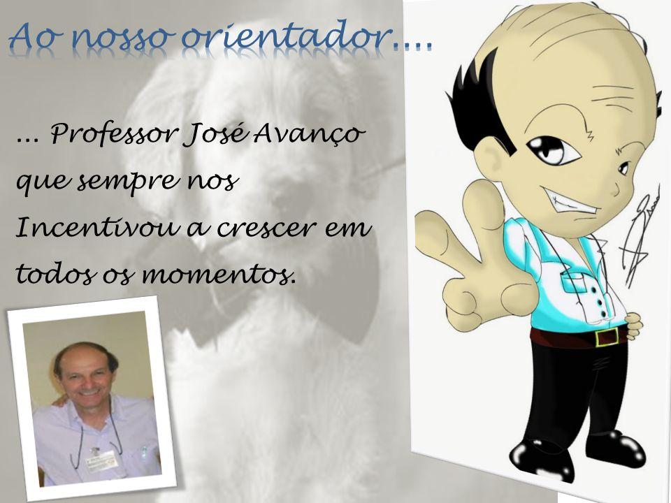 Ao nosso orientador.... ... Professor José Avanço que sempre nos