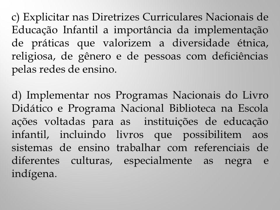 c) Explicitar nas Diretrizes Curriculares Nacionais de Educação Infantil a importância da implementação de práticas que valorizem a diversidade étnica, religiosa, de gênero e de pessoas com deficiências pelas redes de ensino.