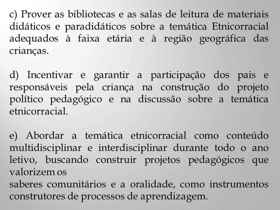 c) Prover as bibliotecas e as salas de leitura de materiais didáticos e paradidáticos sobre a temática Etnicorracial adequados à faixa etária e à região geográfica das crianças.