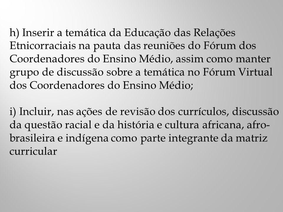 h) Inserir a temática da Educação das Relações Etnicorraciais na pauta das reuniões do Fórum dos Coordenadores do Ensino Médio, assim como manter grupo de discussão sobre a temática no Fórum Virtual dos Coordenadores do Ensino Médio;