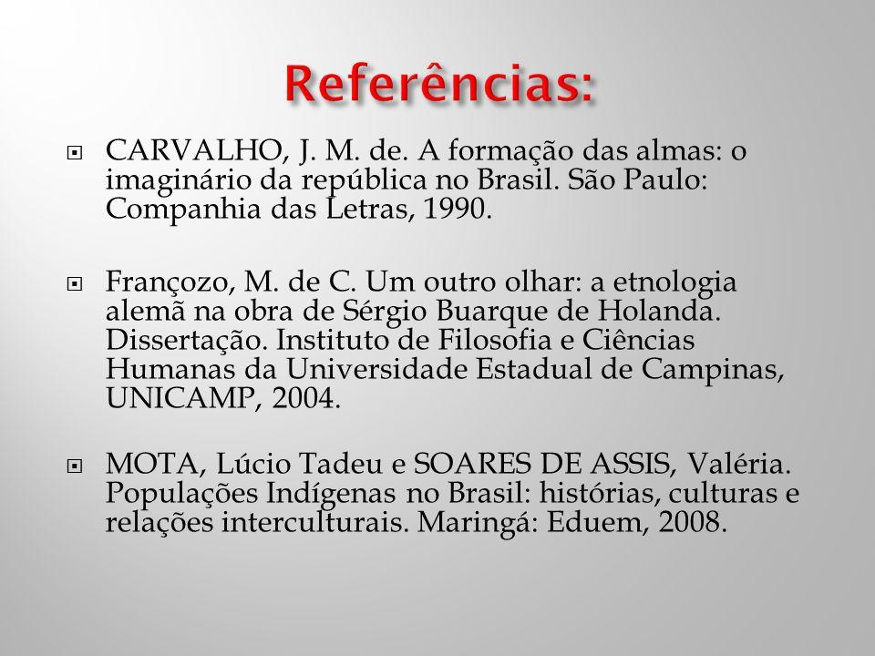Referências: CARVALHO, J. M. de. A formação das almas: o imaginário da república no Brasil. São Paulo: Companhia das Letras, 1990.