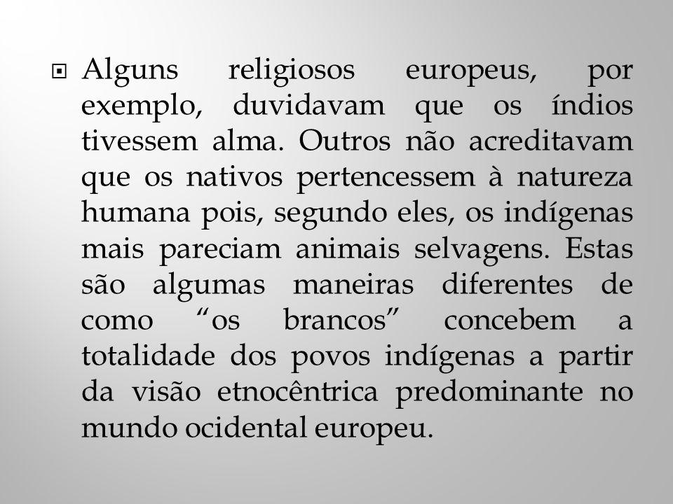 Alguns religiosos europeus, por exemplo, duvidavam que os índios tivessem alma.