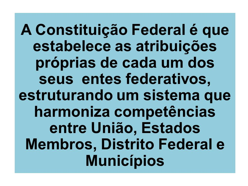 A Constituição Federal é que estabelece as atribuições próprias de cada um dos seus entes federativos, estruturando um sistema que harmoniza competências entre União, Estados Membros, Distrito Federal e Municípios