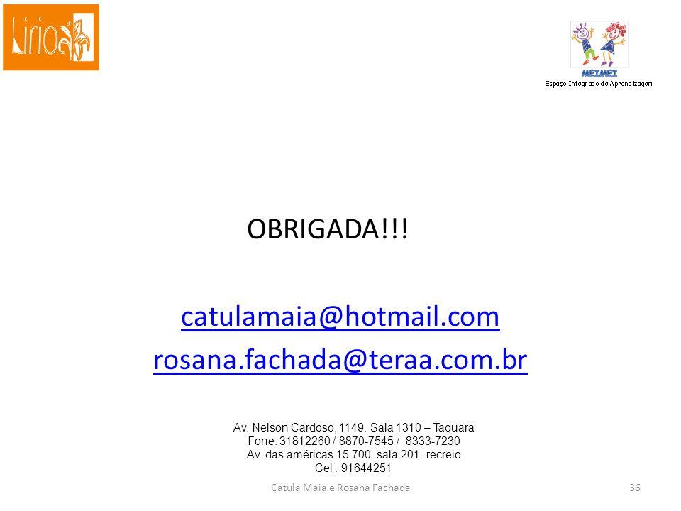 OBRIGADA!!! catulamaia@hotmail.com rosana.fachada@teraa.com.br