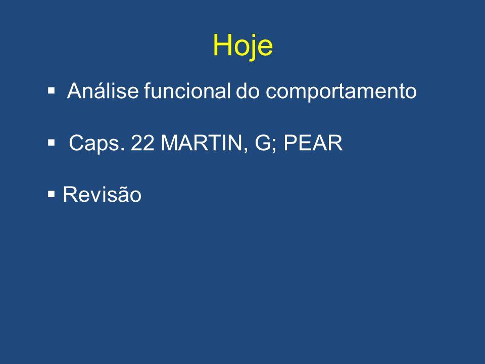 Hoje Análise funcional do comportamento Caps. 22 MARTIN, G; PEAR