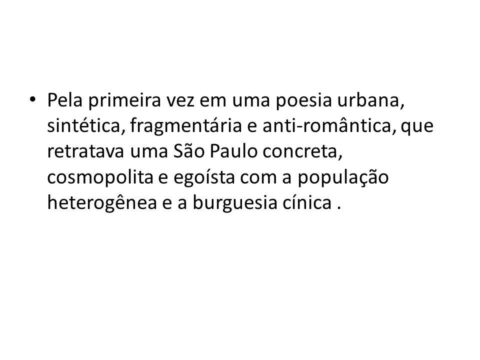 Pela primeira vez em uma poesia urbana, sintética, fragmentária e anti-romântica, que retratava uma São Paulo concreta, cosmopolita e egoísta com a população heterogênea e a burguesia cínica .