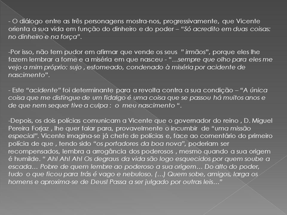 O diálogo entre as três personagens mostra-nos, progressivamente, que Vicente orienta a sua vida em função do dinheiro e do poder – Só acredito em duas coisas: no dinheiro e na força .