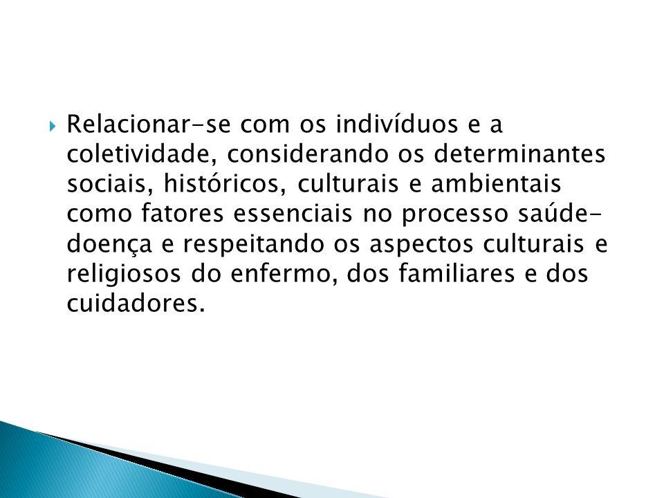 Relacionar-se com os indivíduos e a coletividade, considerando os determinantes sociais, históricos, culturais e ambientais como fatores essenciais no processo saúde- doença e respeitando os aspectos culturais e religiosos do enfermo, dos familiares e dos cuidadores.