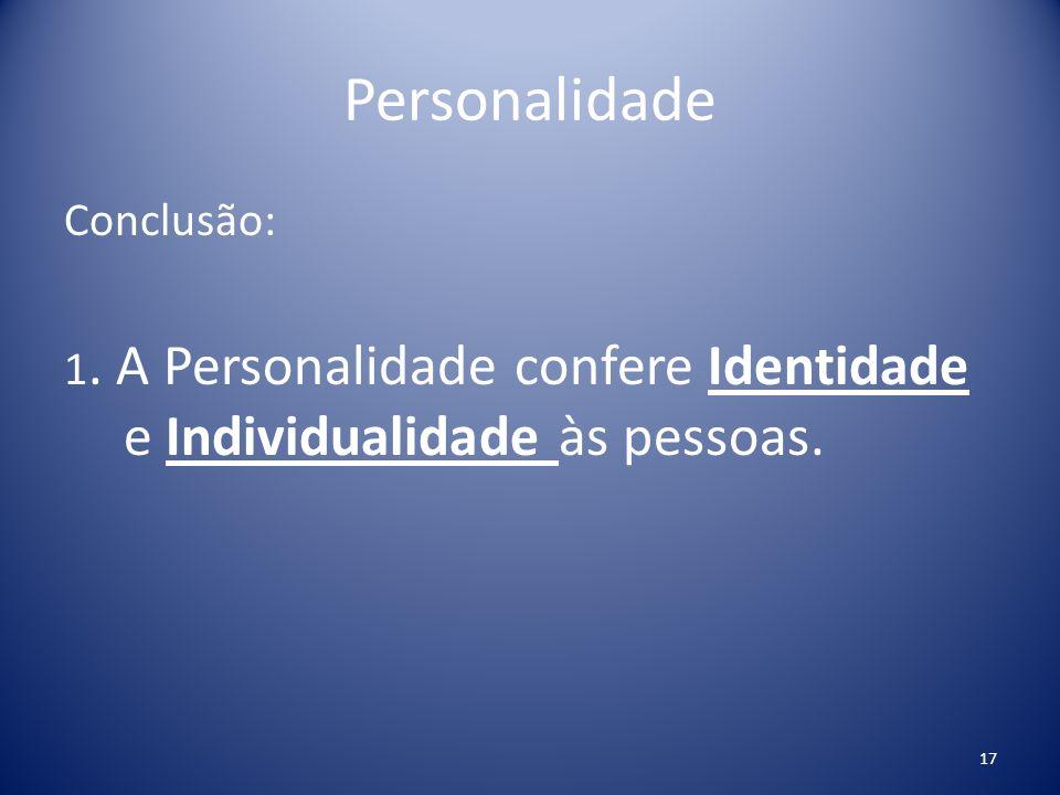 Personalidade Conclusão: 1. A Personalidade confere Identidade e Individualidade às pessoas.