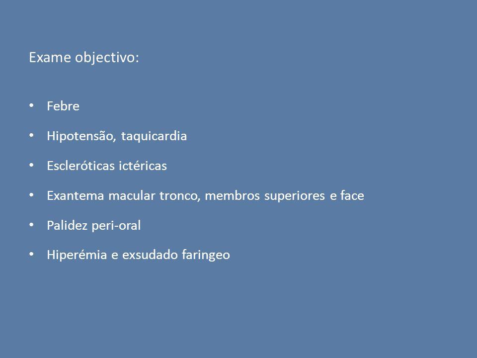 Exame objectivo: Febre Hipotensão, taquicardia Escleróticas ictéricas
