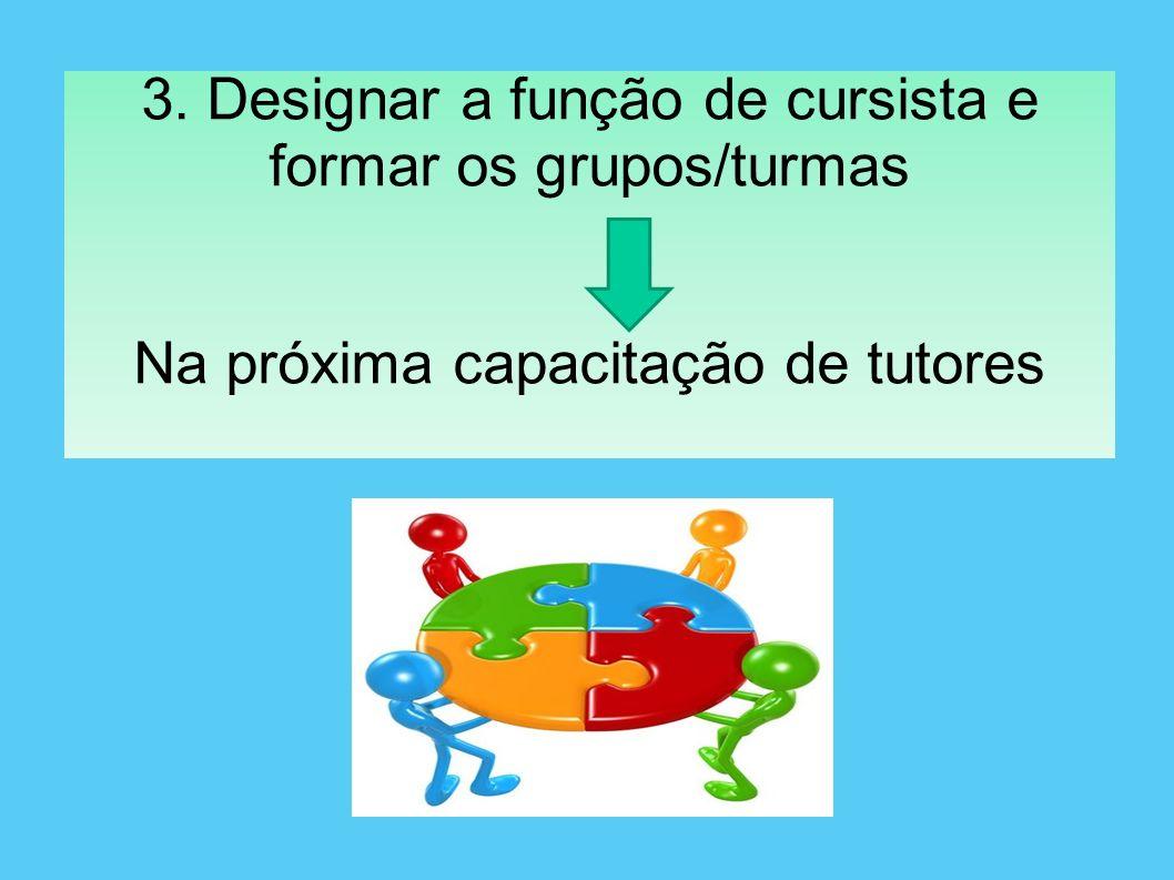3. Designar a função de cursista e formar os grupos/turmas Na próxima capacitação de tutores