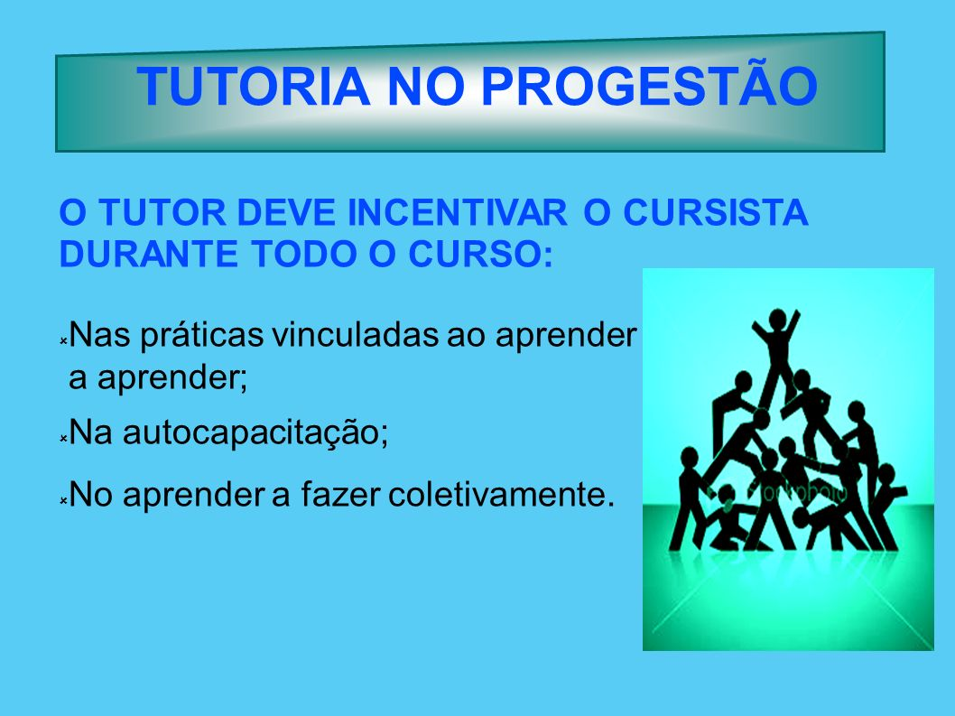 TUTORIA NO PROGESTÃO O TUTOR DEVE INCENTIVAR O CURSISTA DURANTE TODO O CURSO: Nas práticas vinculadas ao aprender.