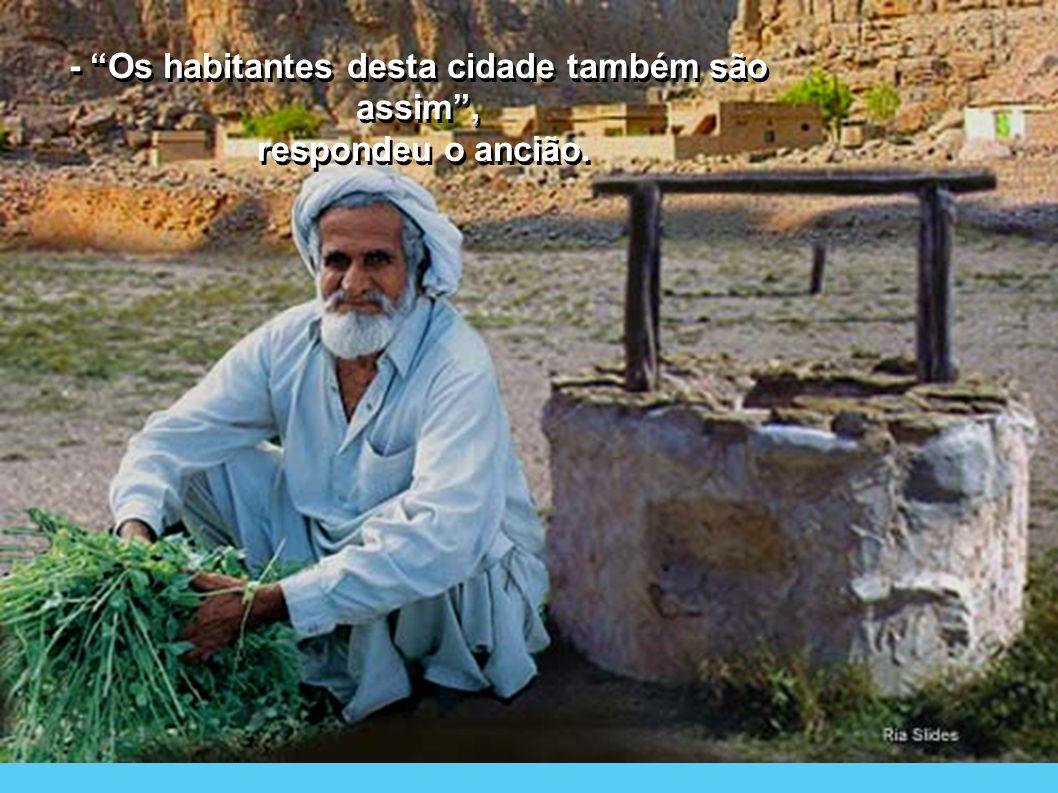 - Os habitantes desta cidade também são assim , respondeu o ancião.