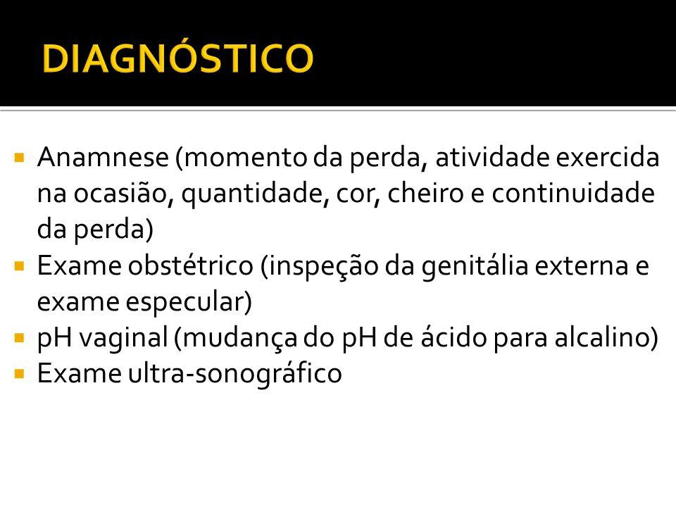 DIAGNÓSTICO Anamnese (momento da perda, atividade exercida na ocasião, quantidade, cor, cheiro e continuidade da perda)