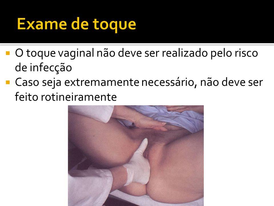 Exame de toque O toque vaginal não deve ser realizado pelo risco de infecção.