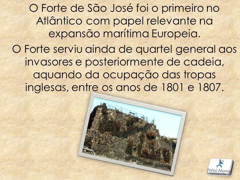 O Forte de São José foi o primeiro no Atlântico com papel relevante na expansão marítima Europeia. O Forte serviu ainda de quartel general aos invasores e posteriormente de cadeia, aquando da ocupação das tropas inglesas, entre os anos de 1801 e 1807.