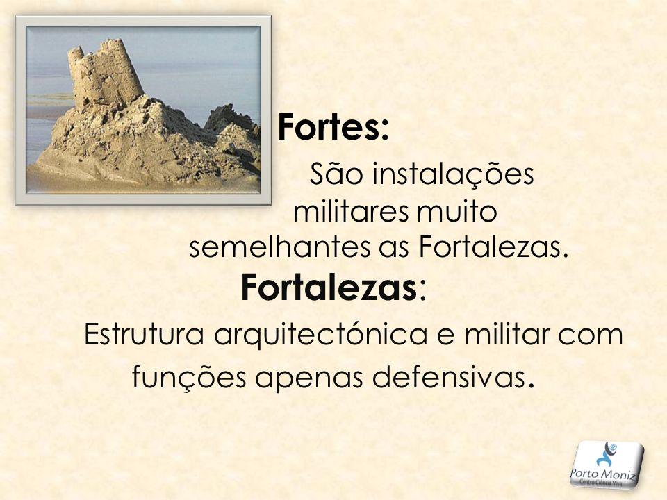 Fortes: São instalações militares muito semelhantes as Fortalezas