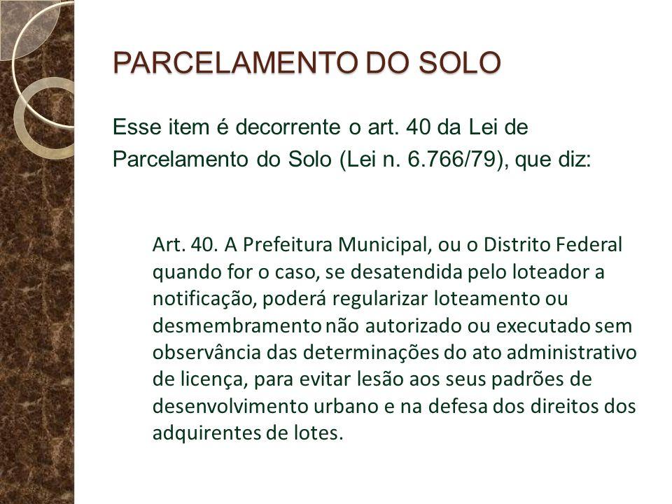 PARCELAMENTO DO SOLO Esse item é decorrente o art. 40 da Lei de Parcelamento do Solo (Lei n. 6.766/79), que diz: