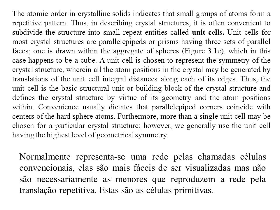 The atomic order in crystalline solids indicates that small groups of atoms form a repetitive pattern. Thus, in describing crystal structures, it is often convenient to subdivide the structure into small repeat entities called unit cells. Unit cells for most crystal structures are parallelepipeds or prisms having three sets of parallel faces; one is drawn within the aggregate of spheres (Figure 3.1c), which in this case happens to be a cube. A unit cell is chosen to represent the symmetry of the crystal structure, wherein all the atom positions in the crystal may be generated by translations of the unit cell integral distances along each of its edges. Thus, the unit cell is the basic structural unit or building block of the crystal structure and defines the crystal structure by virtue of its geometry and the atom positions within. Convenience usually dictates that parallelepiped corners coincide with centers of the hard sphere atoms. Furthermore, more than a single unit cell may be chosen for a particular crystal structure; however, we generally use the unit cell having the highest level of geometrical symmetry.