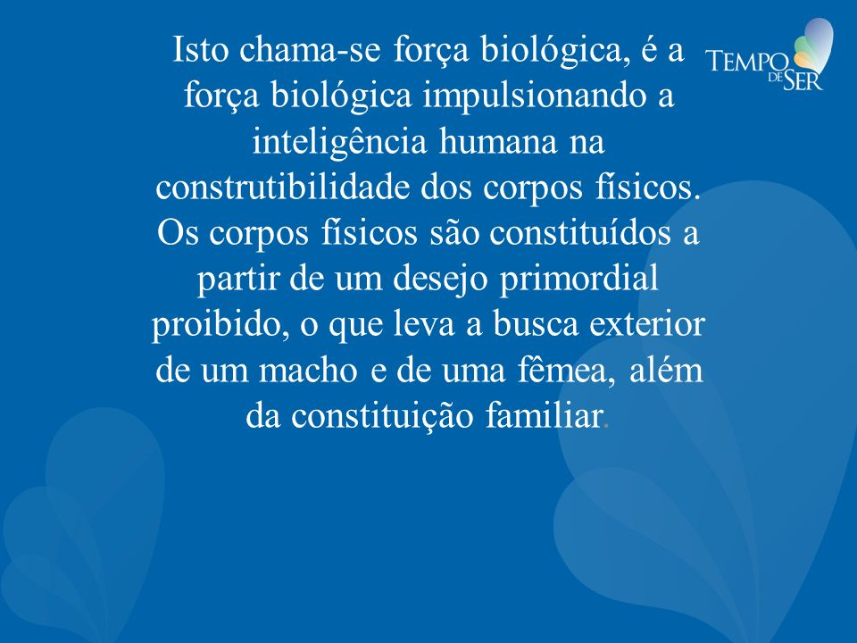 Isto chama-se força biológica, é a força biológica impulsionando a inteligência humana na construtibilidade dos corpos físicos.
