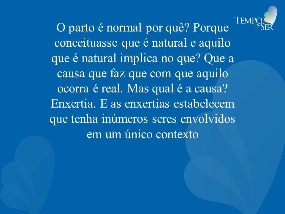 O parto é normal por quê. Porque conceituasse que é natural e aquilo que é natural implica no que.