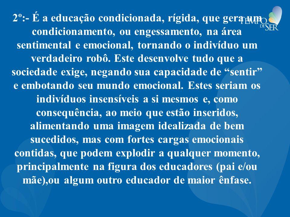 2º:- É a educação condicionada, rígida, que gera um condicionamento, ou engessamento, na área sentimental e emocional, tornando o indivíduo um verdadeiro robô.