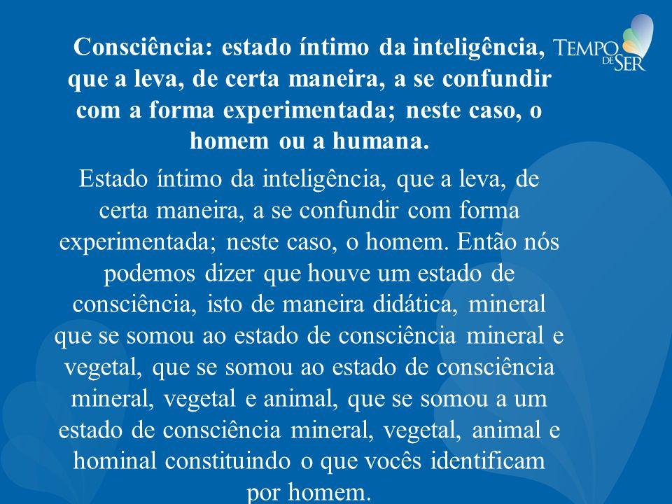 Consciência: estado íntimo da inteligência, que a leva, de certa maneira, a se confundir com a forma experimentada; neste caso, o homem ou a humana.