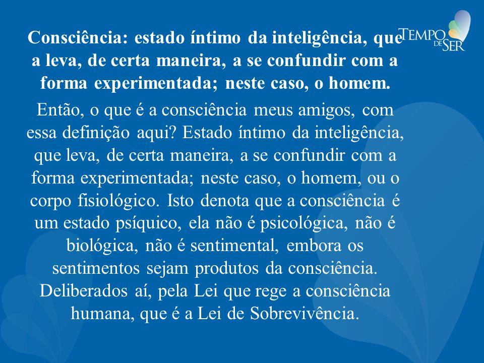 Consciência: estado íntimo da inteligência, que a leva, de certa maneira, a se confundir com a forma experimentada; neste caso, o homem.