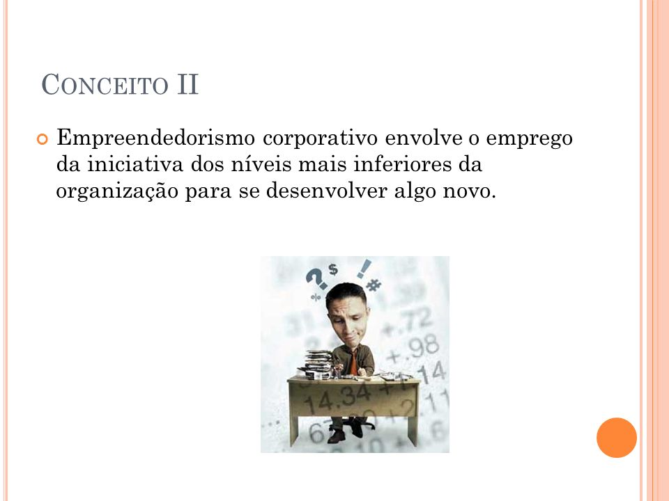 Conceito II Empreendedorismo corporativo envolve o emprego da iniciativa dos níveis mais inferiores da organização para se desenvolver algo novo.