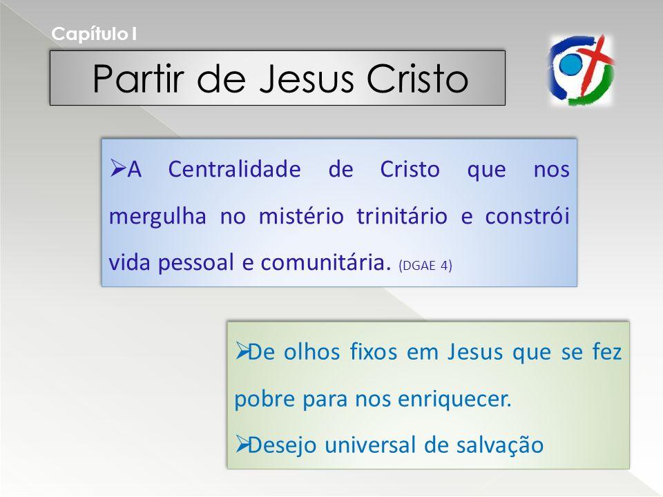 Capítulo I Partir de Jesus Cristo. A Centralidade de Cristo que nos mergulha no mistério trinitário e constrói vida pessoal e comunitária. (DGAE 4)