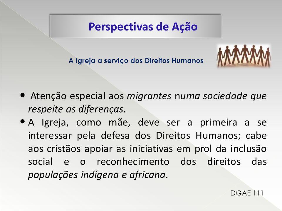 Perspectivas de Ação A Igreja a serviço dos Direitos Humanos. Atenção especial aos migrantes numa sociedade que respeite as diferenças.