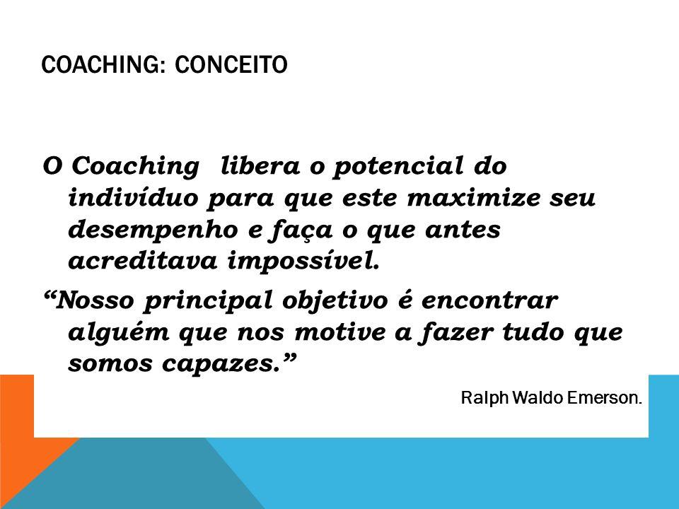 Coaching: Conceito O Coaching libera o potencial do indivíduo para que este maximize seu desempenho e faça o que antes acreditava impossível.