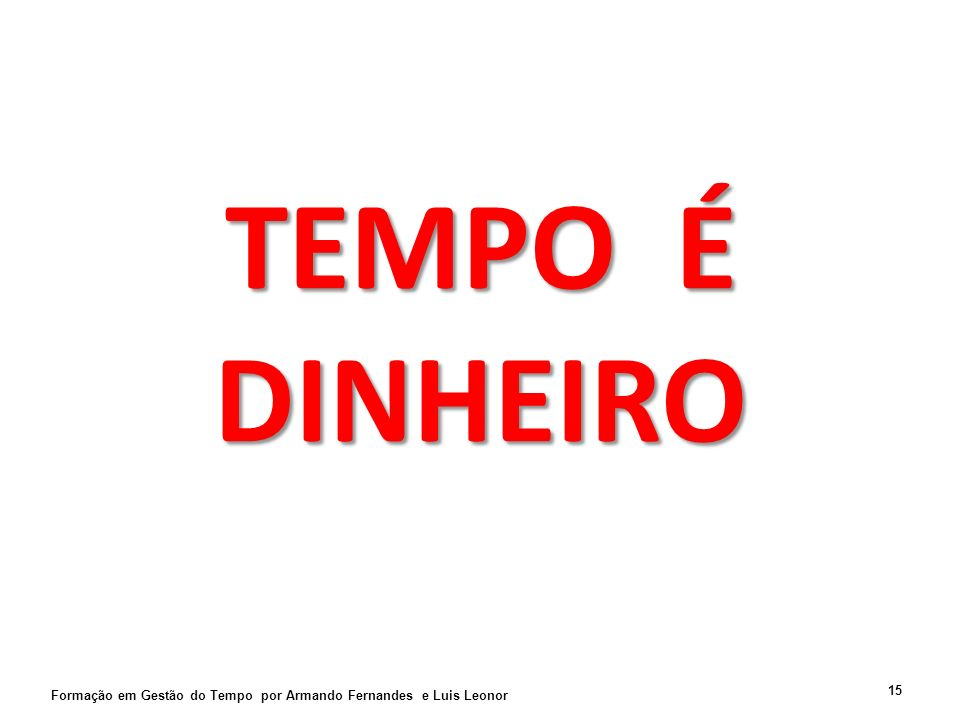 TEMPO É DINHEIRO Formação em Gestão do Tempo por Armando Fernandes e Luis Leonor