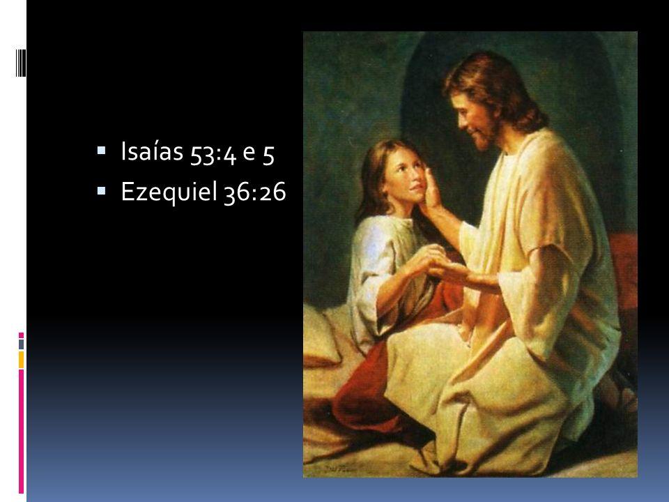 Isaías 53:4 e 5 Ezequiel 36:26