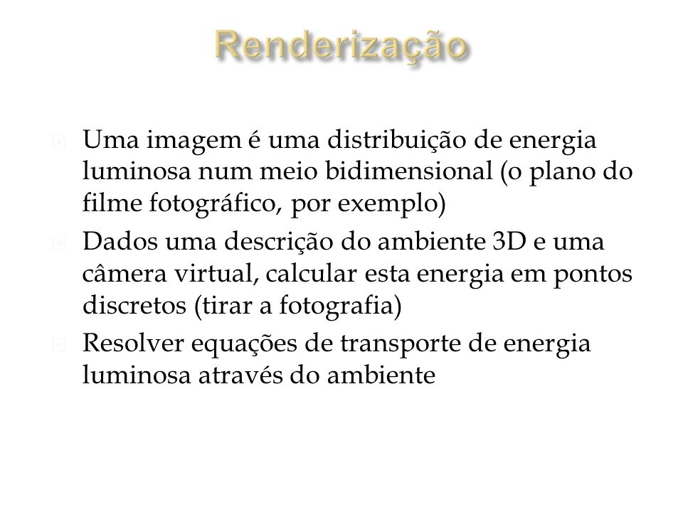 Renderização Uma imagem é uma distribuição de energia luminosa num meio bidimensional (o plano do filme fotográfico, por exemplo)
