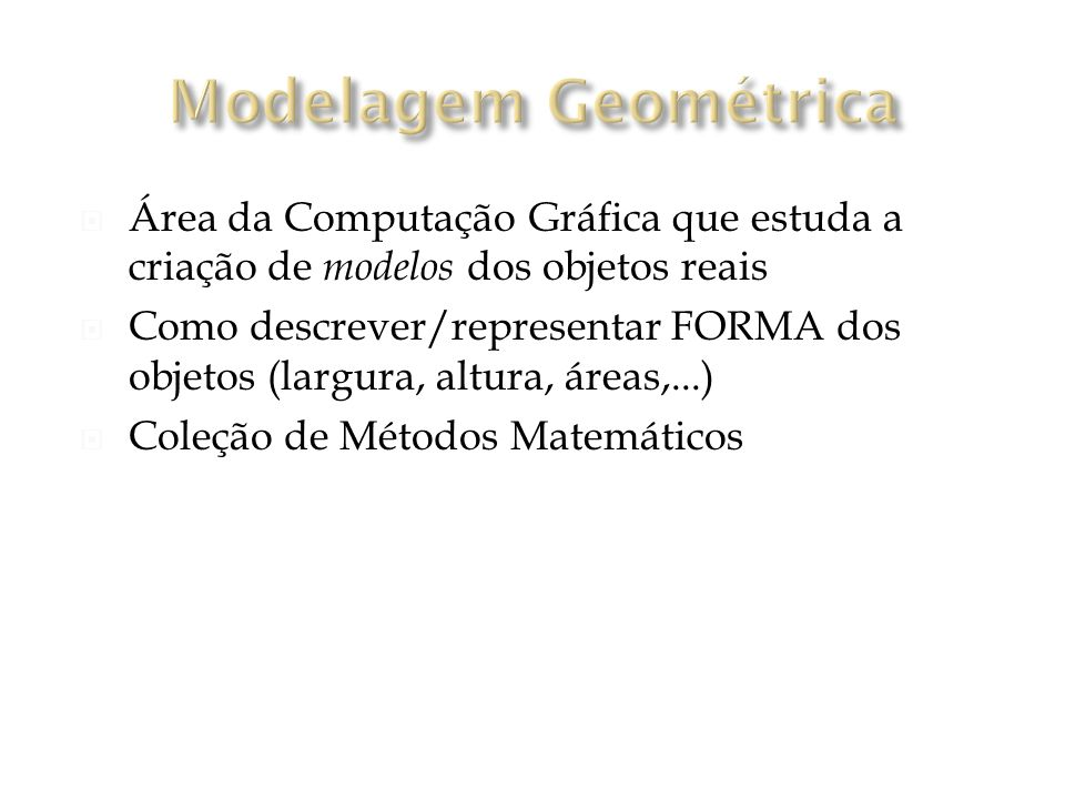Modelagem Geométrica Área da Computação Gráfica que estuda a criação de modelos dos objetos reais.