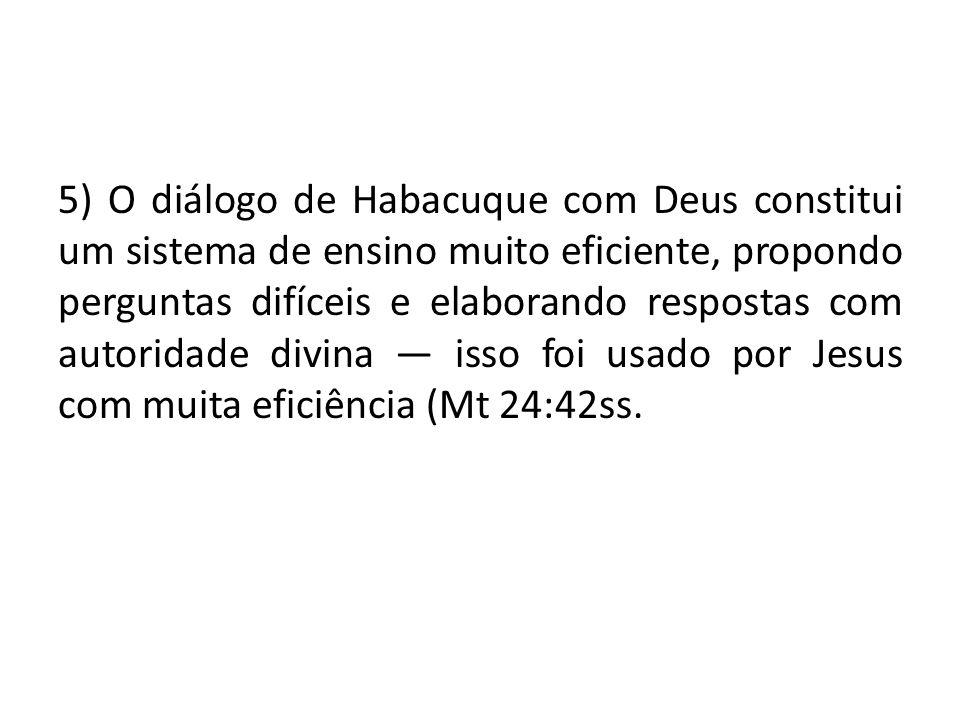 5) O diálogo de Habacuque com Deus constitui um sistema de ensino muito eficiente, propondo perguntas difíceis e elaborando respostas com autoridade divina — isso foi usado por Jesus com muita eficiência (Mt 24:42ss.