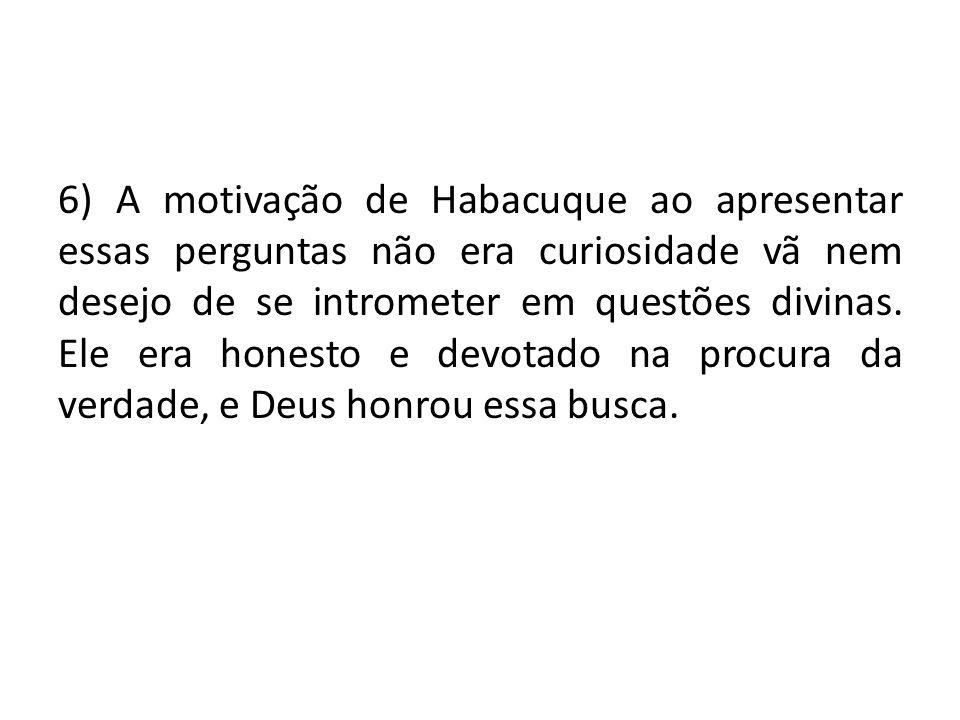 6) A motivação de Habacuque ao apresentar essas perguntas não era curiosidade vã nem desejo de se intrometer em questões divinas.