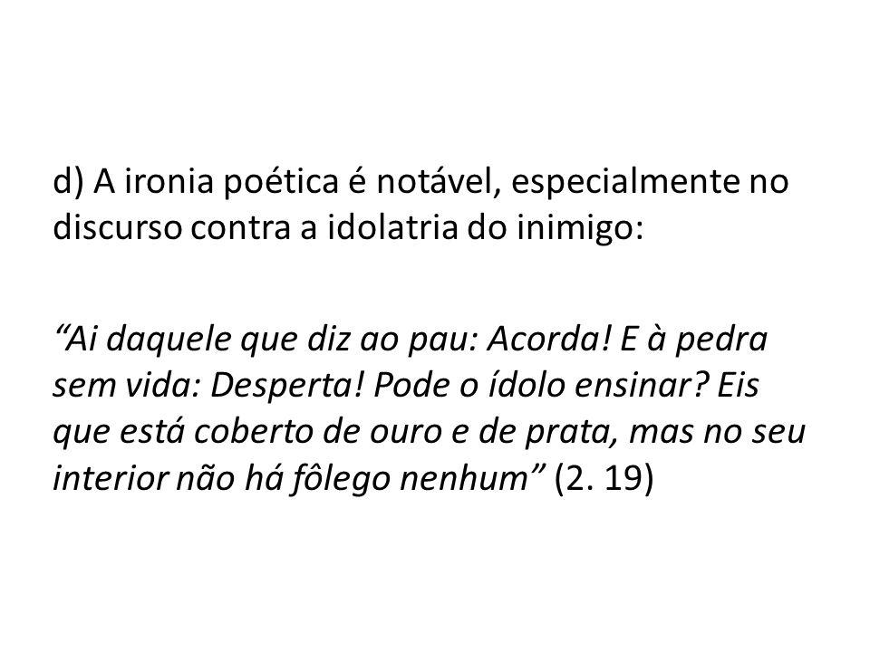 d) A ironia poética é notável, especialmente no discurso contra a idolatria do inimigo: