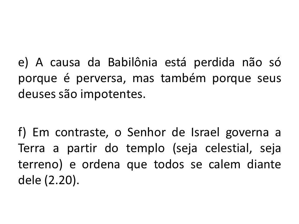e) A causa da Babilônia está perdida não só porque é perversa, mas também porque seus deuses são impotentes.